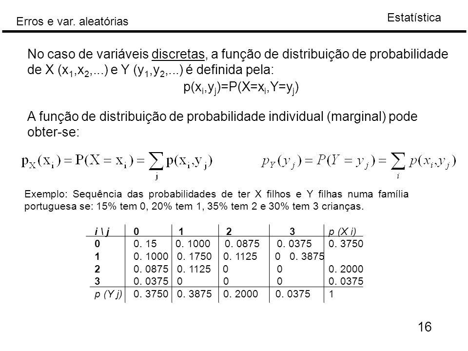 Estatística Erros e var. aleatórias 16 No caso de variáveis discretas, a função de distribuição de probabilidade de X (x 1,x 2,...) e Y (y 1,y 2,...)