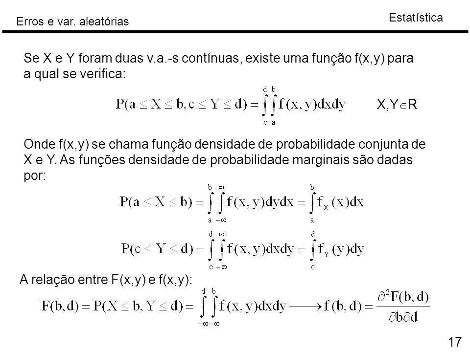 Estatística Erros e var. aleatórias 17 Se X e Y foram duas v.a.-s contínuas, existe uma função f(x,y) para a qual se verifica: X,Y  R Onde f(x,y) se
