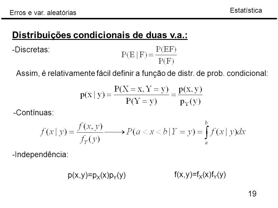 Estatística Erros e var. aleatórias 19 Distribuições condicionais de duas v.a.: -Discretas: Assim, é relativamente fácil definir a função de distr. de