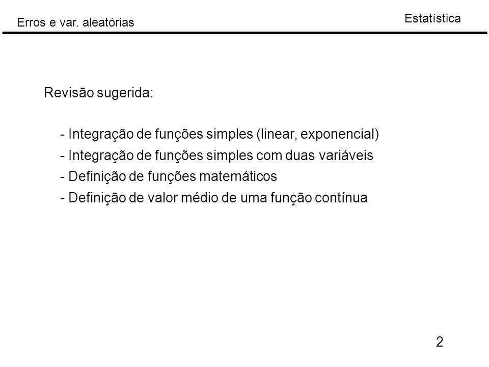 Estatística Erros e var. aleatórias Revisão sugerida: - Integração de funções simples (linear, exponencial) - Integração de funções simples com duas v