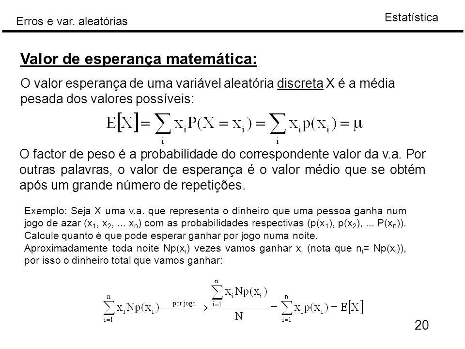 Estatística Erros e var. aleatórias 20 Valor de esperança matemática: O valor esperança de uma variável aleatória discreta X é a média pesada dos valo