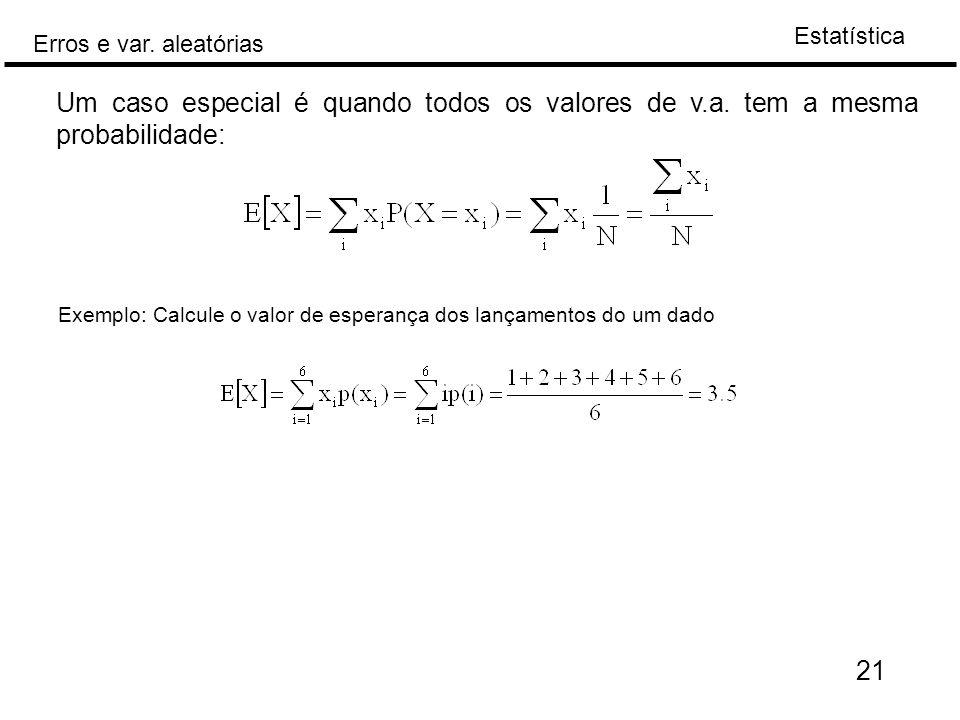 Estatística Erros e var. aleatórias 21 Um caso especial é quando todos os valores de v.a. tem a mesma probabilidade: Exemplo: Calcule o valor de esper
