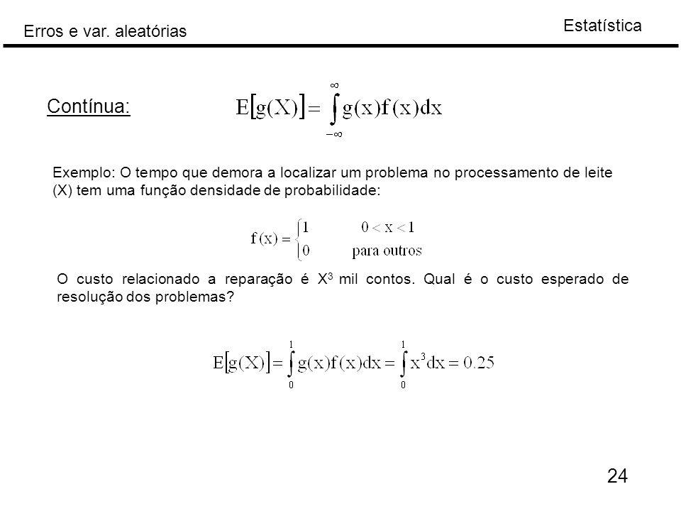 Estatística Erros e var. aleatórias 24 Exemplo: O tempo que demora a localizar um problema no processamento de leite (X) tem uma função densidade de p