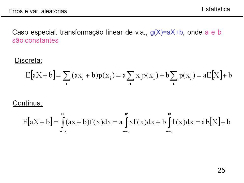 Estatística Erros e var. aleatórias 25 Caso especial: transformação linear de v.a., g(X)=aX+b, onde a e b são constantes Discreta: Contínua: