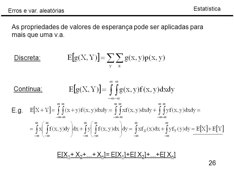 Estatística Erros e var. aleatórias 26 As propriedades de valores de esperança pode ser aplicadas para mais que uma v.a. Discreta: Contínua: E.g. E[X