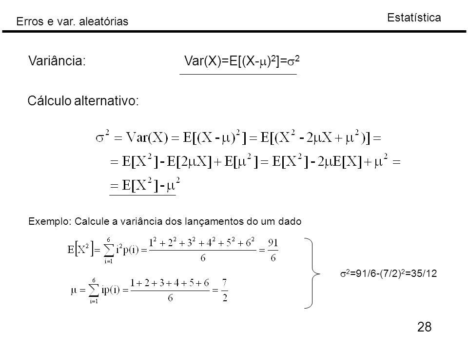 Estatística Erros e var. aleatórias 28 Variância: Var(X)=E[(X-  ) 2 ]=  2 Cálculo alternativo: Exemplo: Calcule a variância dos lançamentos do um da