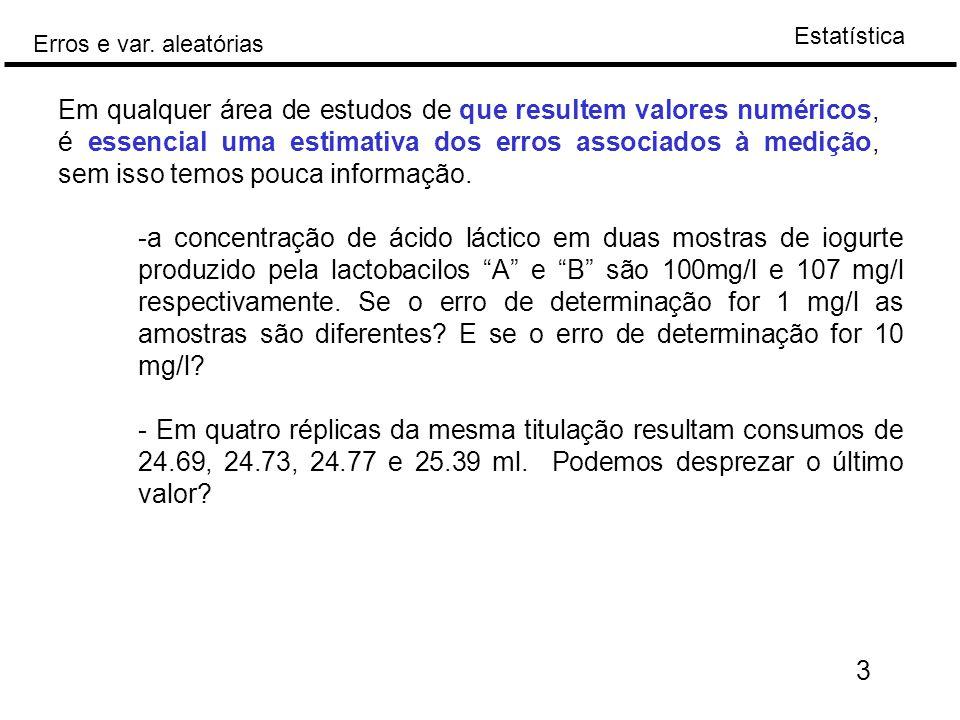 Estatística Erros e var. aleatórias Em qualquer área de estudos de que resultem valores numéricos, é essencial uma estimativa dos erros associados à m