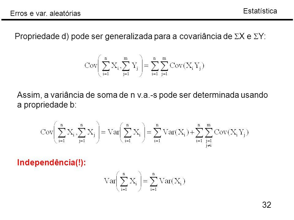 Estatística Erros e var. aleatórias 32 Propriedade d) pode ser generalizada para a covariância de  X e  Y: Assim, a variância de soma de n v.a.-s po