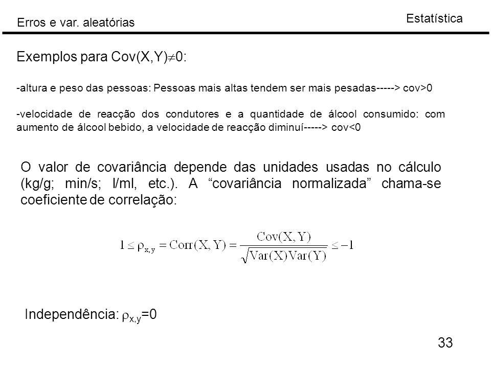 Estatística Erros e var. aleatórias 33 Exemplos para Cov(X,Y)  0: -altura e peso das pessoas: Pessoas mais altas tendem ser mais pesadas-----> cov>0