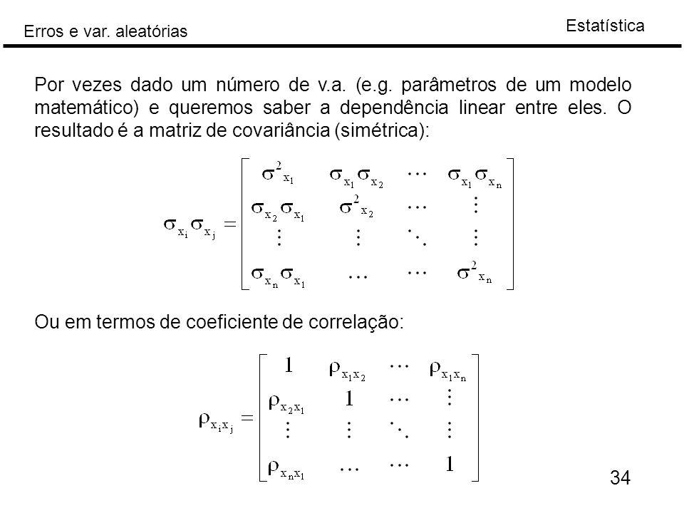 Estatística Erros e var. aleatórias 34 Por vezes dado um número de v.a. (e.g. parâmetros de um modelo matemático) e queremos saber a dependência linea