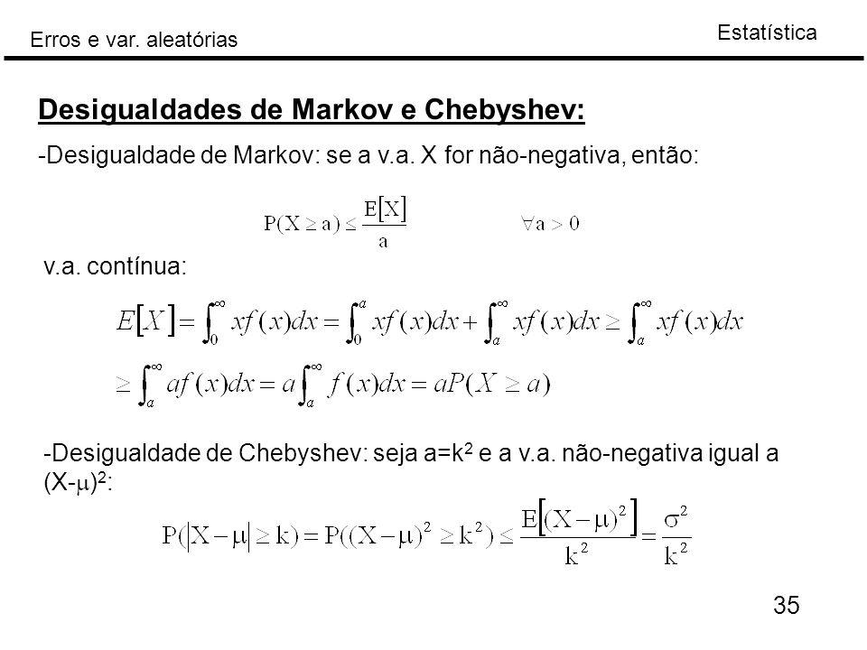 Estatística Erros e var. aleatórias 35 Desigualdades de Markov e Chebyshev: -Desigualdade de Markov: se a v.a. X for não-negativa, então: v.a. contínu