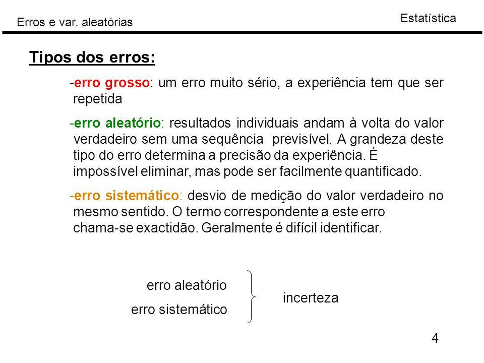Estatística Erros e var. aleatórias 4 Tipos dos erros: -erro grosso: um erro muito sério, a experiência tem que ser repetida -erro aleatório: resultad