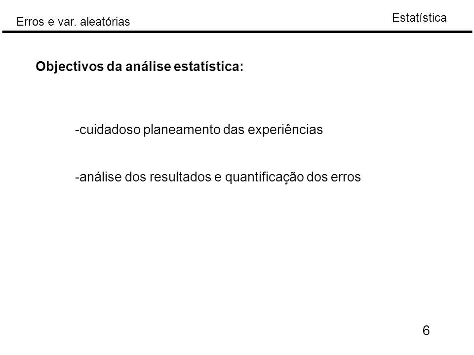 Estatística Erros e var. aleatórias 6 Objectivos da análise estatística: -cuidadoso planeamento das experiências -análise dos resultados e quantificaç