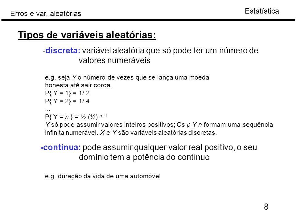 Estatística Erros e var. aleatórias 8 Tipos de variáveis aleatórias: -discreta: variável aleatória que só pode ter um número de valores numeráveis e.g