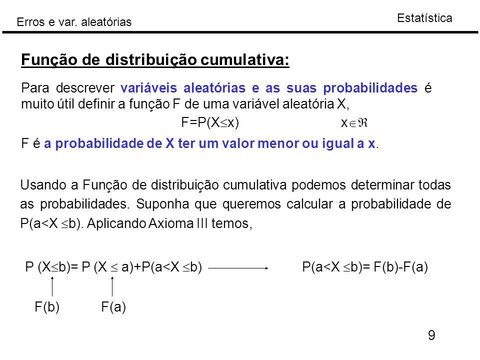Estatística Erros e var. aleatórias 9 Função de distribuição cumulativa: Para descrever variáveis aleatórias e as suas probabilidades é muito útil def