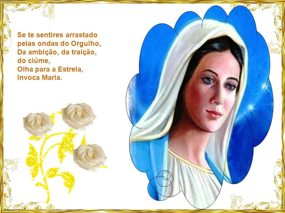 Se os ventos das tentações se levantarem, Se te chocares contra os rochedos das tribulações, Olha para a Estrela, Invoca Maria.