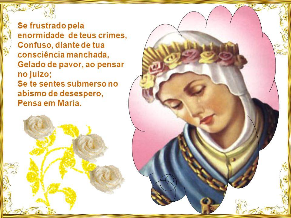 Se a raiva, a avareza ou os desejos impuros, Sacudirem o pequeno barco da tua alma, Olha para Maria.