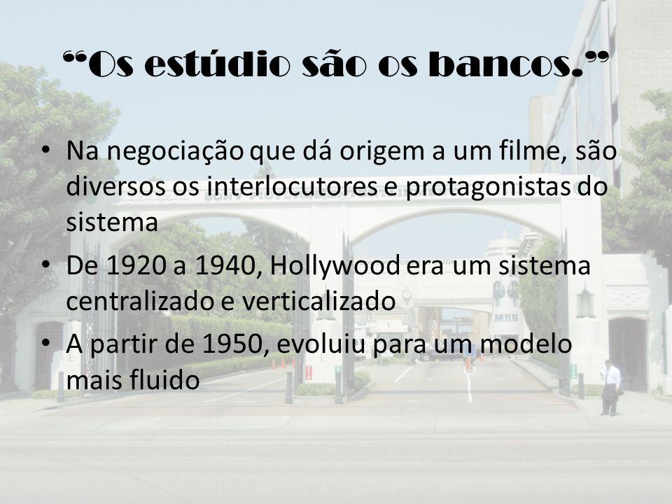 Os estúdio são os bancos. Na negociação que dá origem a um filme, são diversos os interlocutores e protagonistas do sistema De 1920 a 1940, Hollywood era um sistema centralizado e verticalizado A partir de 1950, evoluiu para um modelo mais fluido