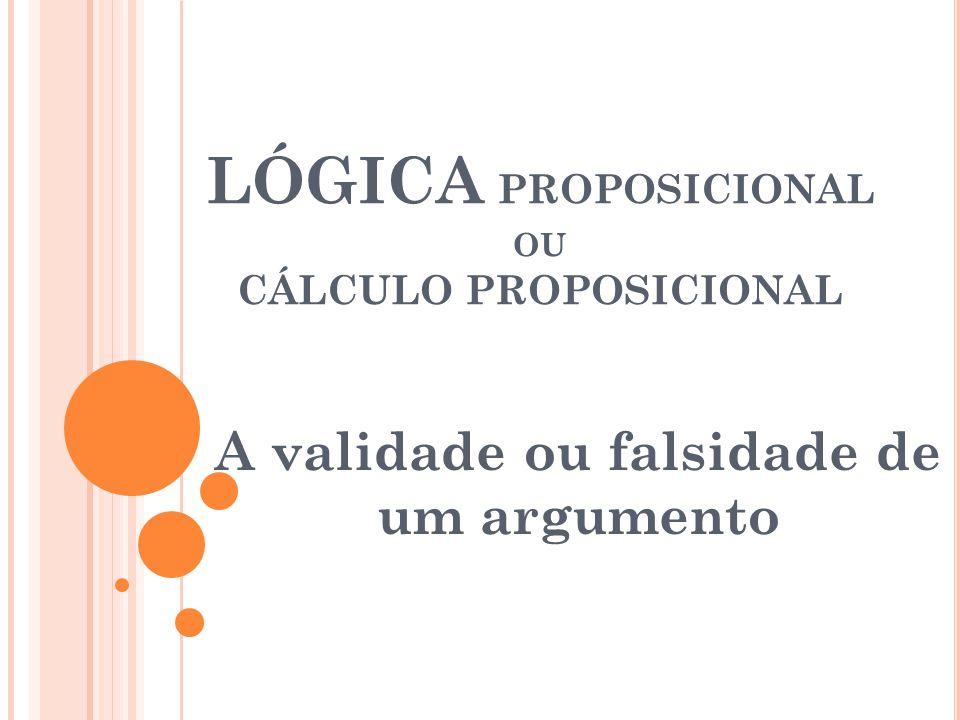LÓGICA PROPOSICIONAL OU CÁLCULO PROPOSICIONAL A validade ou falsidade de um argumento