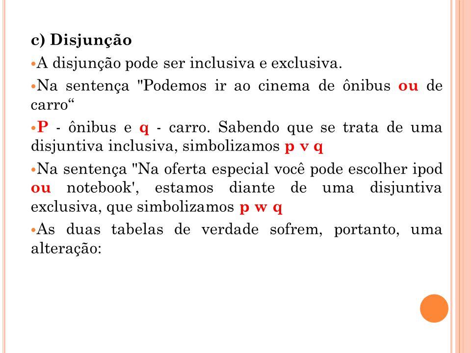 c) Disjunção A disjunção pode ser inclusiva e exclusiva. Na sentença