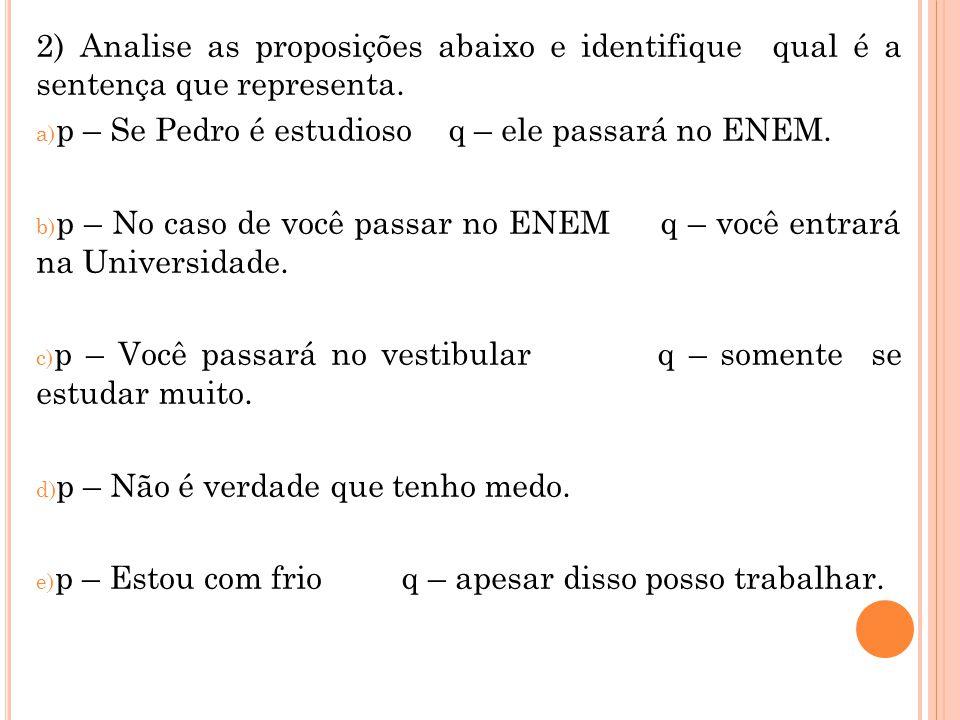 2) Analise as proposições abaixo e identifique qual é a sentença que representa. a) p – Se Pedro é estudioso q – ele passará no ENEM. b) p – No caso d