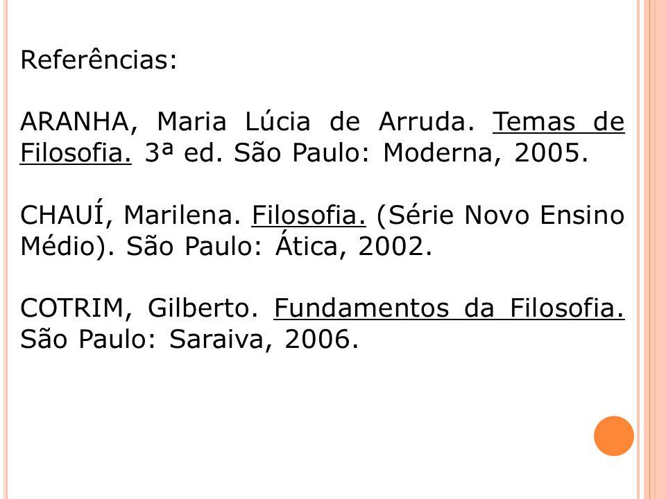 Referências: ARANHA, Maria Lúcia de Arruda. Temas de Filosofia. 3ª ed. São Paulo: Moderna, 2005. CHAUÍ, Marilena. Filosofia. (Série Novo Ensino Médio)