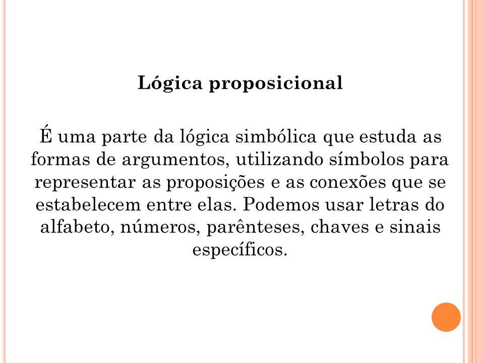 Lógica proposicional É uma parte da lógica simbólica que estuda as formas de argumentos, utilizando símbolos para representar as proposições e as co