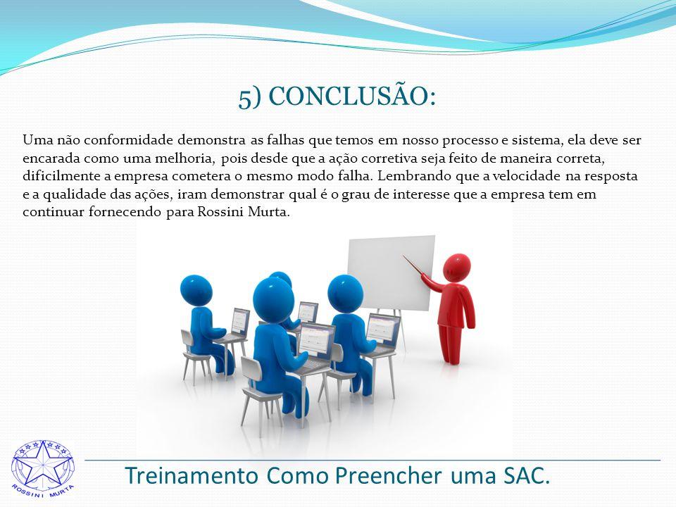 Treinamento Como Preencher uma SAC. 5) CONCLUSÃO: Uma não conformidade demonstra as falhas que temos em nosso processo e sistema, ela deve ser encarad