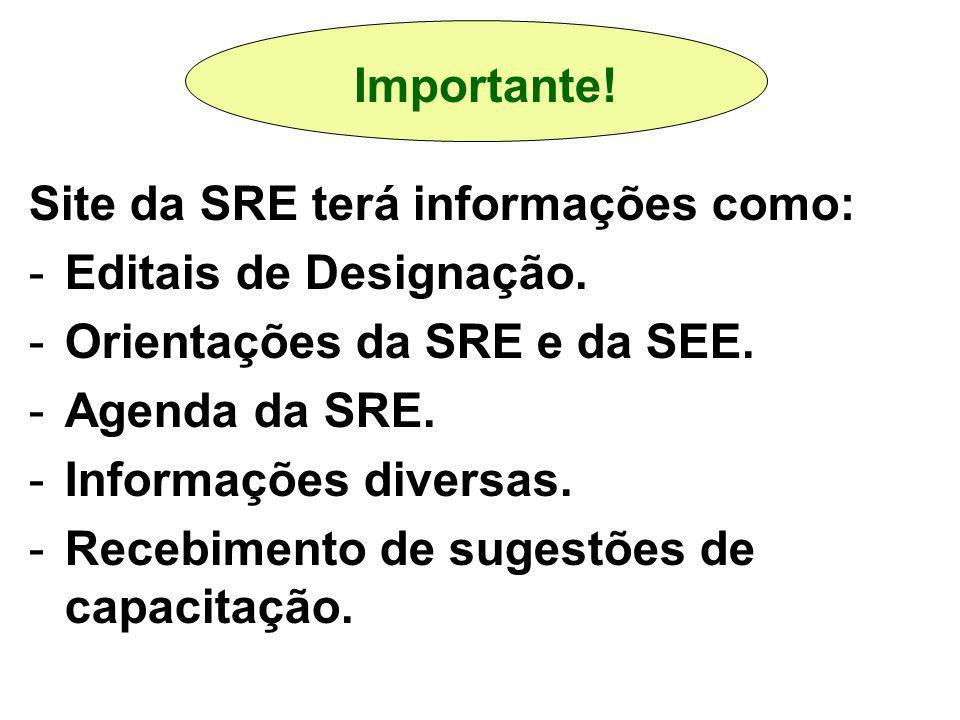 Site da SRE terá informações como: -Editais de Designação. -Orientações da SRE e da SEE. -Agenda da SRE. -Informações diversas. -Recebimento de sugest