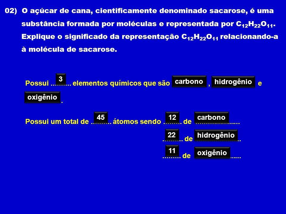 02) O açúcar de cana, cientificamente denominado sacarose, é uma substância formada por moléculas e representada por C 12 H 22 O 11. Explique o signif