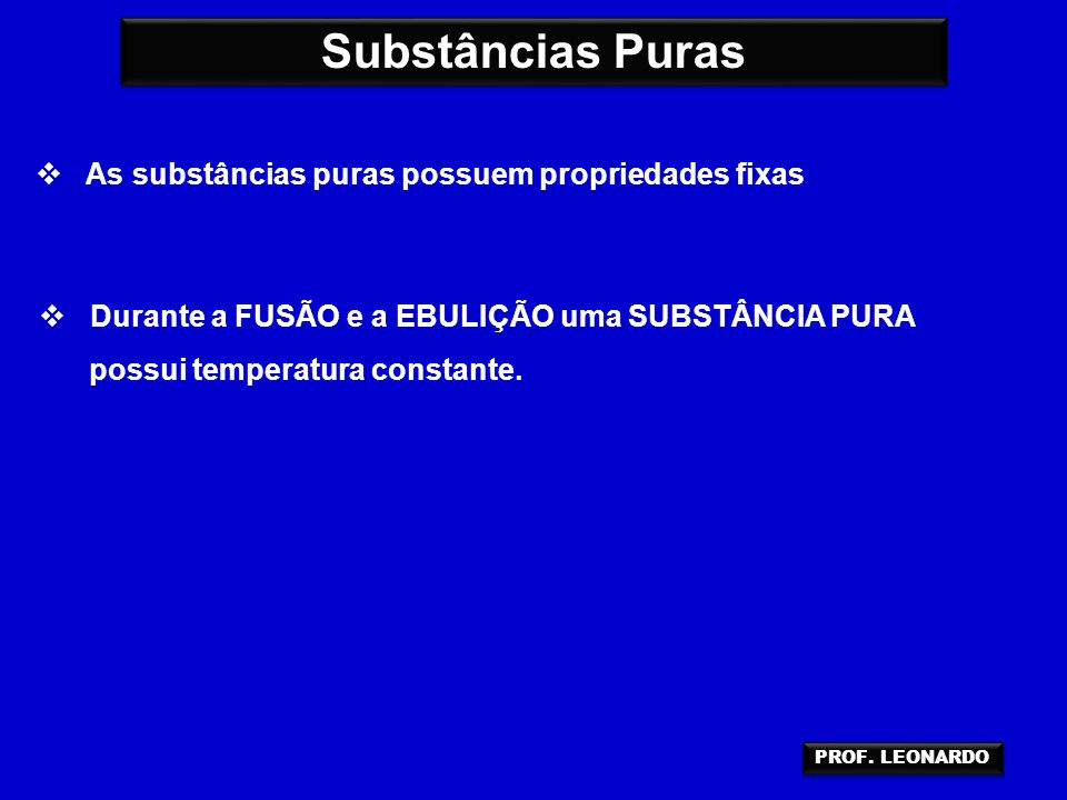 Substâncias Puras  As substâncias puras possuem propriedades fixas  Durante a FUSÃO e a EBULIÇÃO uma SUBSTÂNCIA PURA possui temperatura constante. P