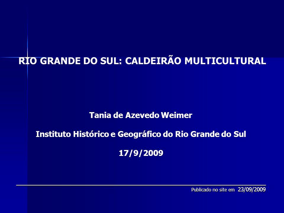 RIO GRANDE DO SUL: CALDEIRÃO MULTICULTURAL Tania de Azevedo Weimer Instituto Histórico e Geográfico do Rio Grande do Sul 17/9/2009__________________________________________________________ Publicado no site em 23/09/2009