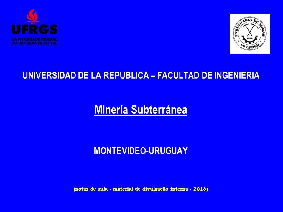 UNIVERSIDAD DE LA REPUBLICA – FACULTAD DE INGENIERIA Minería Subterránea MONTEVIDEO-URUGUAY (notas de aula - material de divulgação interna - 2013)