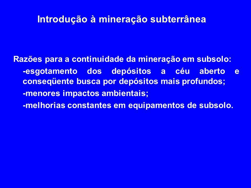Introdução à mineração subterrânea Razões para a continuidade da mineração em subsolo: -esgotamento dos depósitos a céu aberto e conseqüente busca por