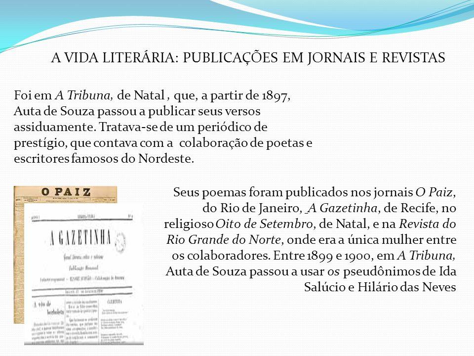 A VIDA LITERÁRIA: PUBLICAÇÕES EM JORNAIS E REVISTAS Foi em A Tribuna, de Natal, que, a partir de 1897, Auta de Souza passou a publicar seus versos ass