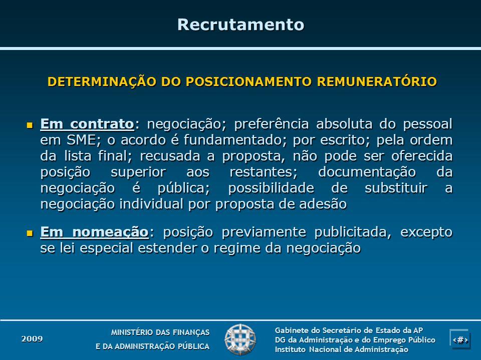 2009 10 MINISTÉRIO DAS FINANÇAS E DA ADMINISTRAÇÃO PÚBLICA Gabinete do Secretário de Estado da AP DG da Administração e do Emprego Público Instituto Nacional de Administração Em contrato: negociação; preferência absoluta do pessoal em SME; o acordo é fundamentado; por escrito; pela ordem da lista final; recusada a proposta, não pode ser oferecida posição superior aos restantes; documentação da negociação é pública; possibilidade de substituir a negociação individual por proposta de adesão Em contrato: negociação; preferência absoluta do pessoal em SME; o acordo é fundamentado; por escrito; pela ordem da lista final; recusada a proposta, não pode ser oferecida posição superior aos restantes; documentação da negociação é pública; possibilidade de substituir a negociação individual por proposta de adesão Em nomeação: posição previamente publicitada, excepto se lei especial estender o regime da negociação Em nomeação: posição previamente publicitada, excepto se lei especial estender o regime da negociação Recrutamento DETERMINAÇÃO DO POSICIONAMENTO REMUNERATÓRIO
