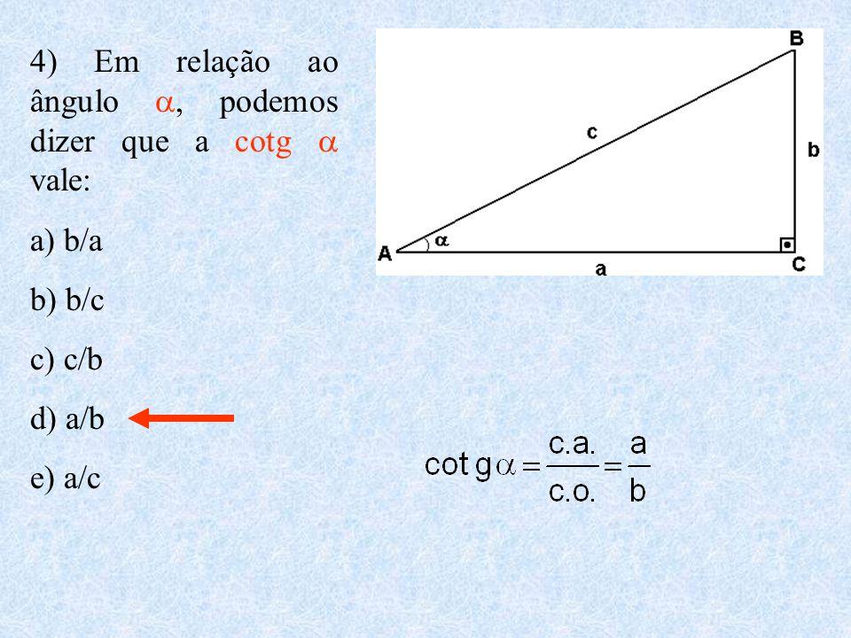 4) Em relação ao ângulo , podemos dizer que a cotg  vale: a) b/a b) b/c c) c/b d) a/b e) a/c