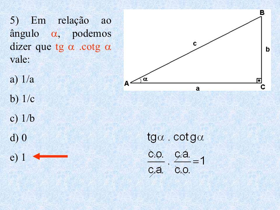 5) Em relação ao ângulo , podemos dizer que tg .cotg  vale: a) 1/a b) 1/c c) 1/b d) 0 e) 1