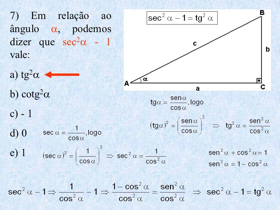 7) Em relação ao ângulo , podemos dizer que sec 2  - 1 vale: a) tg 2  b) cotg 2  c) - 1 d) 0 e) 1