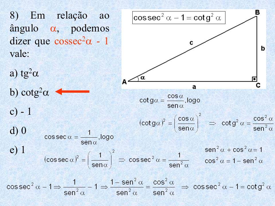 8) Em relação ao ângulo , podemos dizer que cossec 2  - 1 vale: a) tg 2  b) cotg 2  c) - 1 d) 0 e) 1