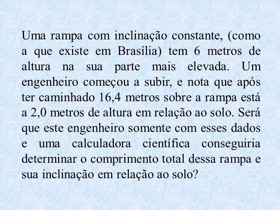Uma rampa com inclinação constante, (como a que existe em Brasília) tem 6 metros de altura na sua parte mais elevada. Um engenheiro começou a subir, e