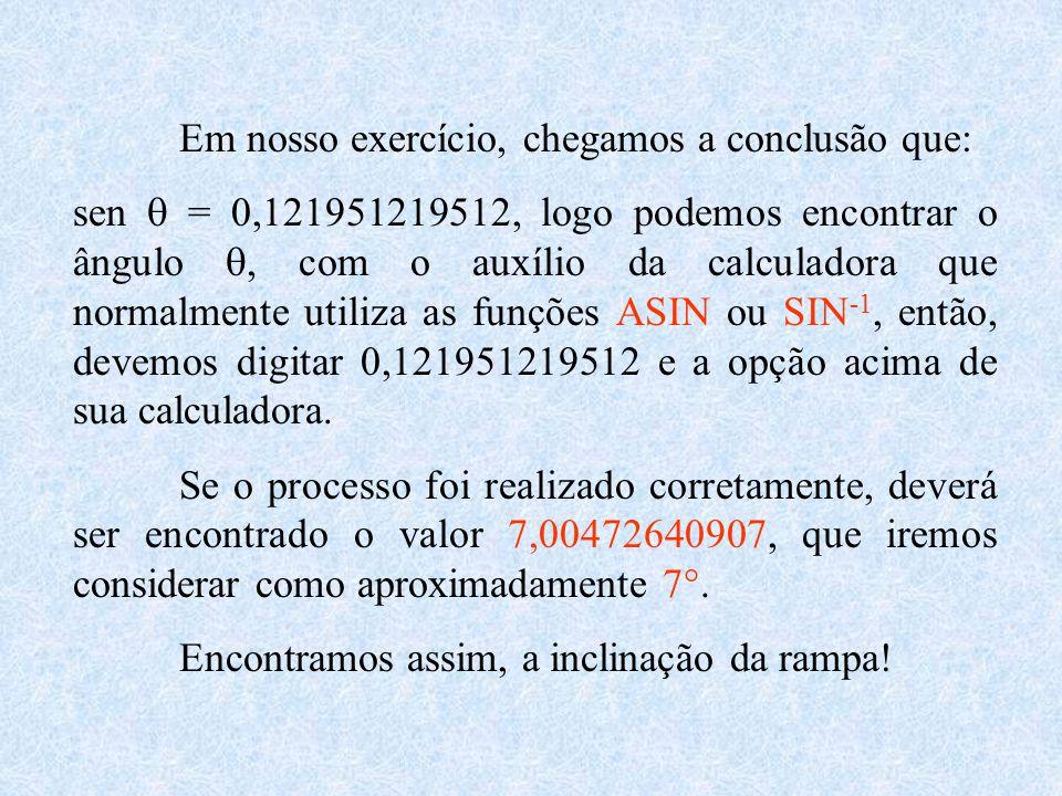 Em nosso exercício, chegamos a conclusão que: sen  = 0,121951219512, logo podemos encontrar o ângulo , com o auxílio da calculadora que normalmente utiliza as funções ASIN ou SIN -1, então, devemos digitar 0,121951219512 e a opção acima de sua calculadora.