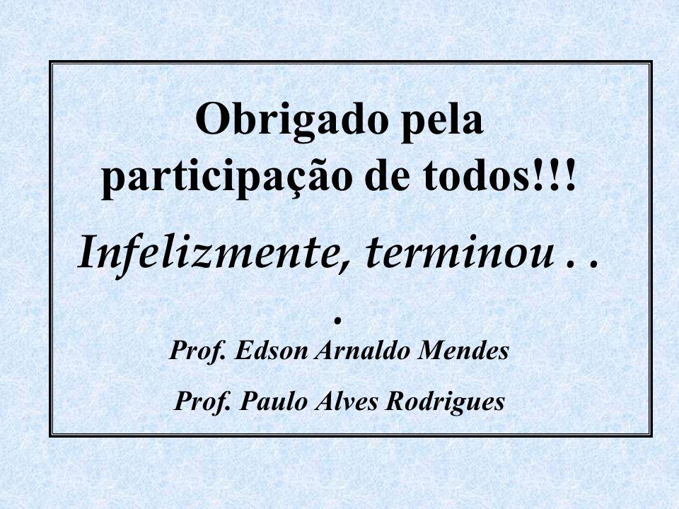 Obrigado pela participação de todos!!! Infelizmente, terminou... Prof. Edson Arnaldo Mendes Prof. Paulo Alves Rodrigues