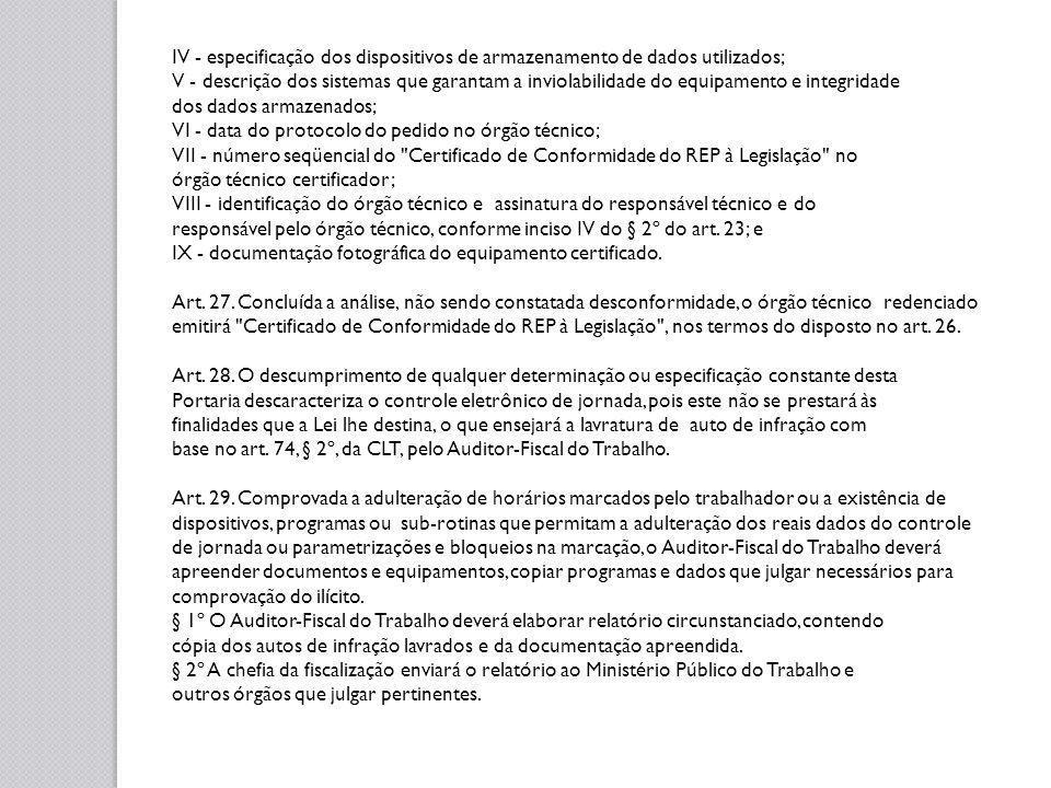 IV - especificação dos dispositivos de armazenamento de dados utilizados; V - descrição dos sistemas que garantam a inviolabilidade do equipamento e integridade dos dados armazenados; VI - data do protocolo do pedido no órgão técnico; VII - número seqüencial do Certificado de Conformidade do REP à Legislação no órgão técnico certificador; VIII - identificação do órgão técnico e assinatura do responsável técnico e do responsável pelo órgão técnico, conforme inciso IV do § 2º do art.