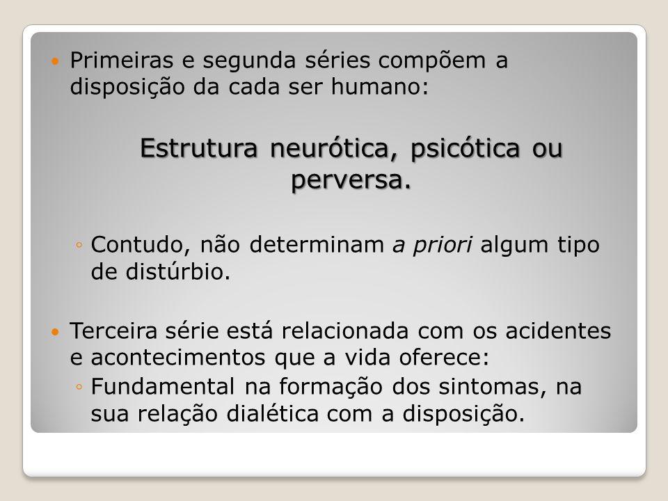 Primeiras e segunda séries compõem a disposição da cada ser humano: Estrutura neurótica, psicótica ou perversa. ◦Contudo, não determinam a priori algu