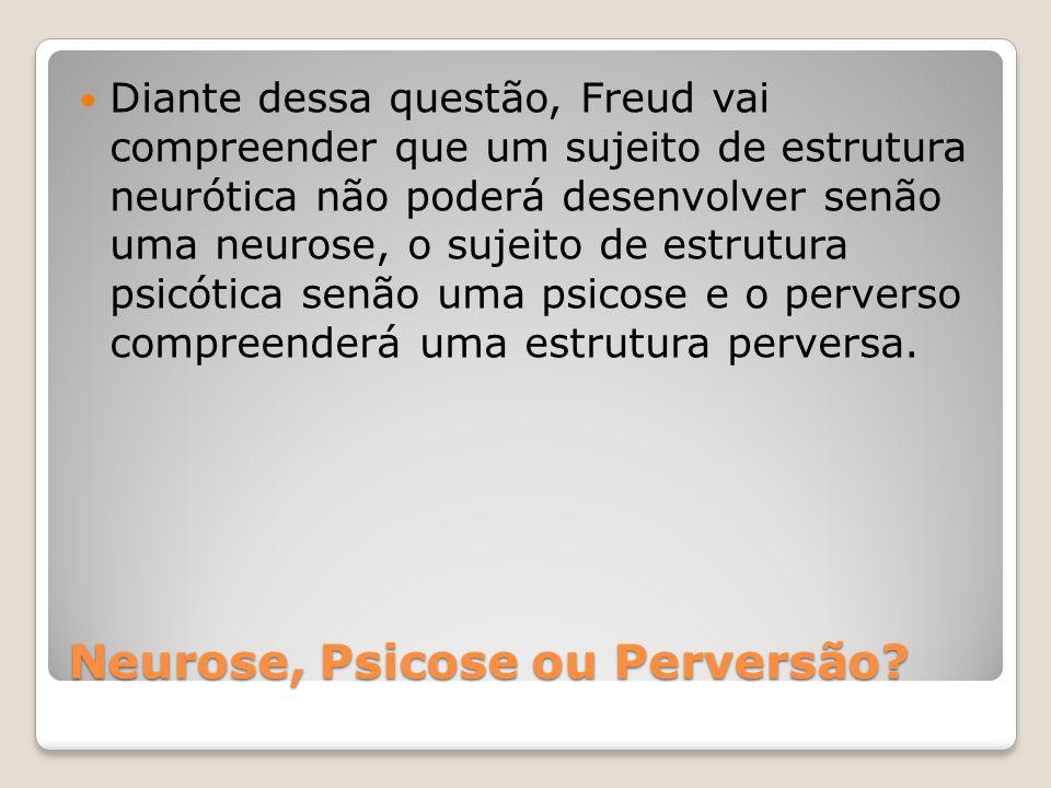 Neurose, Psicose ou Perversão? Diante dessa questão, Freud vai compreender que um sujeito de estrutura neurótica não poderá desenvolver senão uma neur