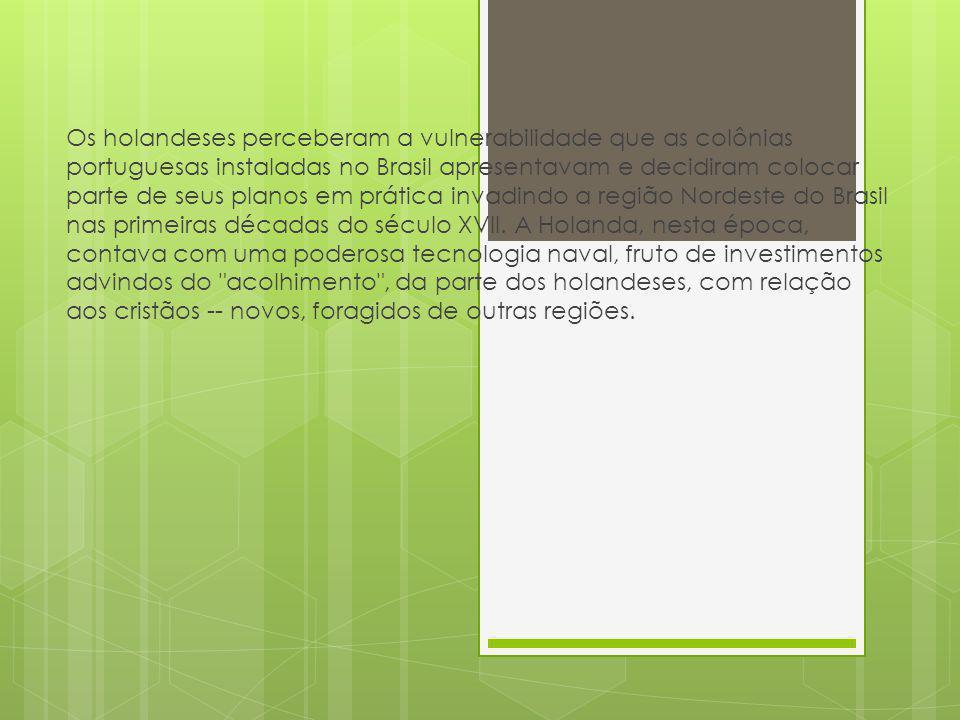 Os holandeses perceberam a vulnerabilidade que as colônias portuguesas instaladas no Brasil apresentavam e decidiram colocar parte de seus planos em p