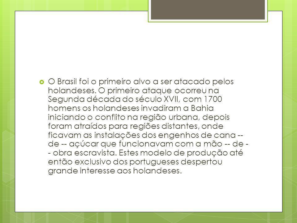  O Brasil foi o primeiro alvo a ser atacado pelos holandeses. O primeiro ataque ocorreu na Segunda década do século XVII, com 1700 homens os holandes