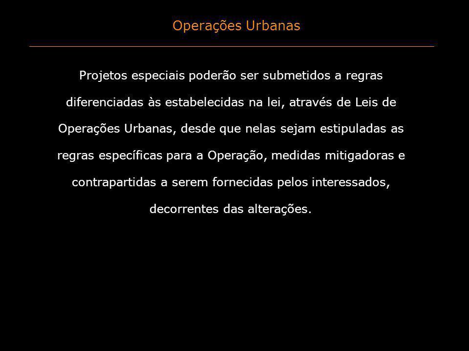 Operações Urbanas Projetos especiais poderão ser submetidos a regras diferenciadas às estabelecidas na lei, através de Leis de Operações Urbanas, desd