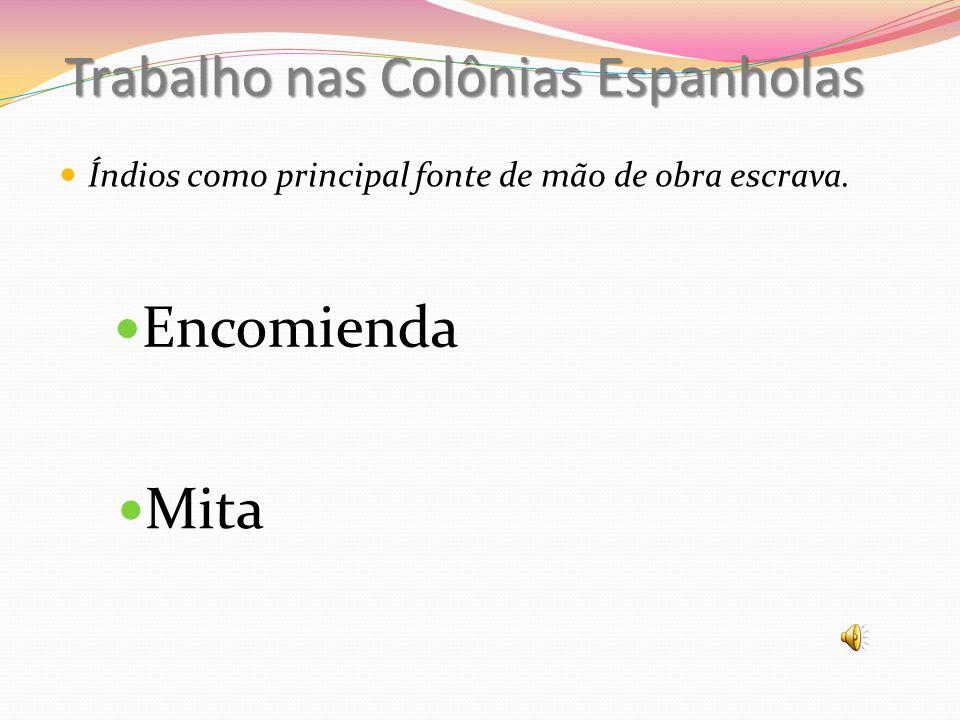 Trabalho nas Colônias Espanholas Mita Encomienda Índios como principal fonte de mão de obra escrava.